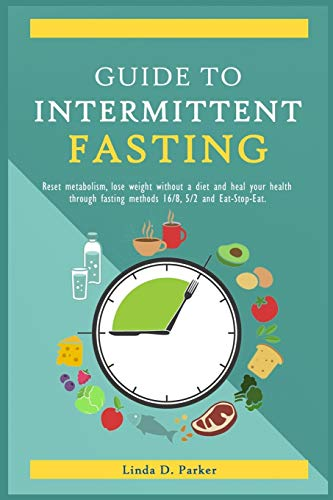Guide To Intermittent Fasting: Reset metabolism, Lose Weight Without a Diet and Heal Your Health Through Fasting Methods 16:8, 5:2 And Eat-Stop-Eat!