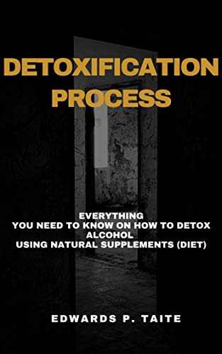 Detoxification Process: Everything You Need To Know On How To Detox Alcohol  Using Natural Supplements (Diet)