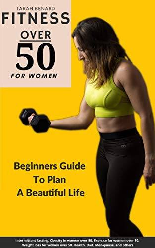 FITNESS OVER 50 FOR WOMEN: Beginners Guide To Plan A Beautiful Life   Obesity in women over 50, Exercise for women over 50, Weight loss for women over 50, Health, Diet, Menopause, and others