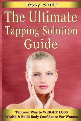 [ The Ultimate Tapping Solution Guide: Tap Your Way to Weight Loss, Wealth and Build Body Confidence for Women BY Smith, Jessy ( Author ) ] { Paperback } 2014