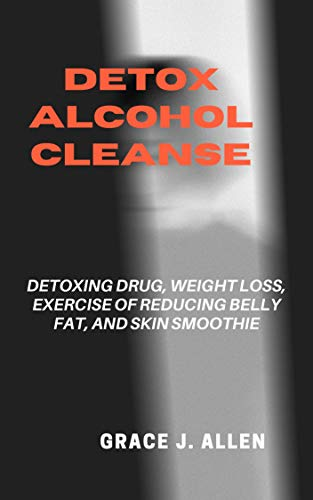 Detox Alcohol Cleanse: Detoxing Drug, Weight Loss, Exercise Of Reducing Belly Fat, And Skin Smoothie