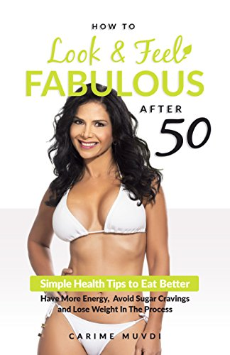 HOW TO LOOK AND FEEL FABULOUS AFTER 50: Simple Health Tips to Eat Better, Have More Energy, Avoid Sugar Cravings and Lose Weight In The Process