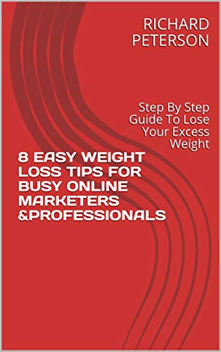 8 EASY WEIGHT LOSS TIPS FOR BUSY ONLINE MARKETERS &PROFESSIONALS: Step By Step Guide To Lose Your Excess Weight