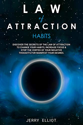 Law of Attraction Habits: Discover the Secrets of the Law of Attraction to Change Your Habits, Increase Focus & Stop the Vortex of Your Negative Thoughts for Manifest Your Desires
