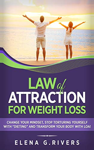 Law of Attraction for Weight Loss: Change Your Relationship with Food, Stop Torturing Yourself with 'Dieting' and Transform Your Body with LOA!