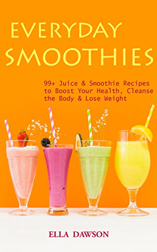 Everyday Smoothies: 99+ Juice & Smoothie Recipes to Boost Your Health, Cleanse the  Body & Lose Weight