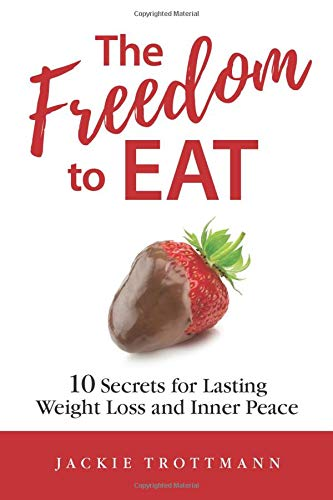 The Freedom to EAT: 10 Secrets for Lasting Weight Loss and Inner Peace