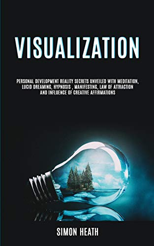 Visualization: Personal Development Reality Secrets Unveiled With Meditation, Lucid Dreaming, Hypnosis, Manifesting, Law of Attraction and Influence of Creative Affirmations (Visualization Techniques)