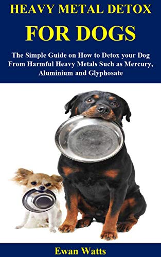 HEAVY METAL DETOX FOR DOGS: The Simple Guide on How to Detox your Dog From Harmful Heavy Metals Such as Mercury, Aluminium and Glyphosate