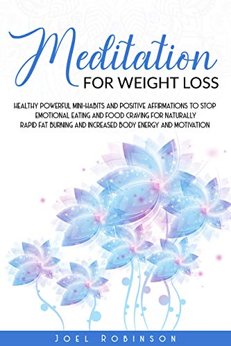 Meditation for Weight Loss: Healthy Powerful Mini-Habits And Positive Affirmations To Stop Emotional Eating And Food Craving For Naturally Rapid Fat Burning ... loss hypnosis and meditation Book 1)