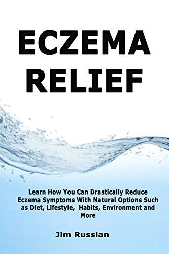 Eczema Relief: Learn How You Can Drastically Reduce Eczema Symptoms With Natural Options such as Diet, Lifestyle,  Habits, Environment and More