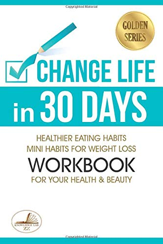 Change Life in 30 Days: Healthier Eating Habits. Mini Habits for Weight Loss & Workbook for Your Health and Beauty (Golden Series)