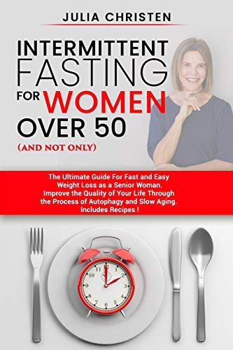 Intermittent Fasting for Women Over 50 (and not only): The Ultimate Guide for Fast and Easy Weight Loss. Improve the Quality of Your Life Through the Process of Autophagy and Slow Aging.