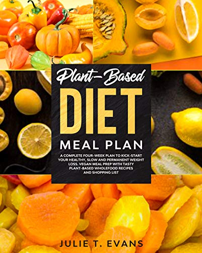 Plant-Based diet meal plan: A complete four-week plan to kick-start your healthy, slow and permanent weight loss. Vegan meal prep with tasty plant-based wholefood recipes and shopping list