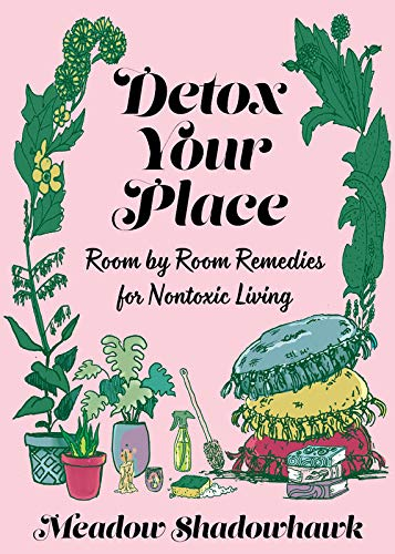 Detox Your Place: Room by Room Remedies for Nontoxic Living (Good Life)