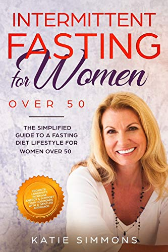 INTERMITTENT FASTING FOR WOMEN OVER 50:  The Simplified Guide to A Fasting Diet Lifestyle For Women Over 50 | Promote Longevity, Increase Energy & Support Your Hormones With A Gentler Approach