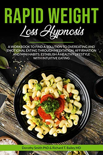 Rapid Weight Loss Hypnosis: A Workbook to Find a Solution to Overeating and Emotional Eating Through Meditation, Affirmations and Mini Habits. Establish a Healthy Lifestyle with Intuitive Eating.