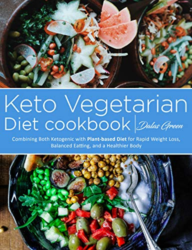 Keto Vegetarian Cookbook: Combining Both Ketogenic with Plant-based Diet for Rapid Weight Loss, Balanced Eatting, and a Healthier Body