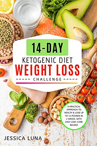 14-Day Ketogenic Diet Weight Loss Challenge: A Practical Approach to Health & Lose Up to 15 Pounds In 2 Weeks, with Easy Low-Carb Recipes