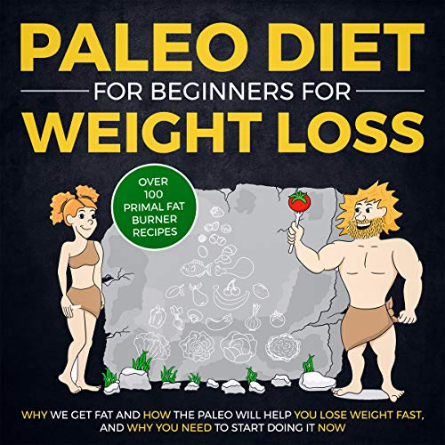 Paleo Diet for Beginners for Weight Loss: Why We Get Fat and How The Paleo Will Help YOU Lose Weight Fast, and Why You NEED to Start Doing It NOW (Over 100 Primal Fat Burner Recipes)