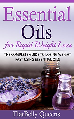 ESSENTIAL OILS: Essential Oils for Rapid Weight Loss: The Complete Guide to Losing Weight Fast Using Essential Oils (Essential Oils Recipes, Essential ... for Weight Loss, Natural Essential Oils)