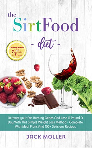The Sirtfood diet: Activate Your Fat-Burning Genes And Lose A Pound A Day With This Simple Weight Loss Method – Sirt Food Diet Complete With Meal Plans And 100+ Delicious Recipes
