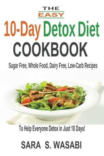 The Easy 10-Day Detox Diet Cookbook: Sugar Free, Whole Food, Dairy Free, Low-Carb Recipes To Help Everyone Detox In Just 10 Days