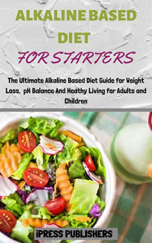 ALKALINE BASED DIET FOR STARTERS: The Ultimate Alkaline Based Diet Guide for Weight Loss, pH Balance and Healthy Living for Adults and Children