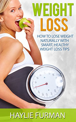 Weight Loss: How To Lose Weight Naturally With Smart, Healthy Weight Loss Tips (Weight Loss Success Book 1)