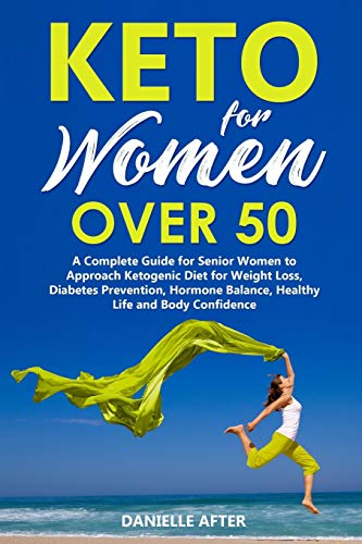 Keto For Women Over 50: A Complete Guide for Senior Women to Approach Ketogenic Diet for Weight Loss, Diabetes Prevention, Hormone Balance, Healthy Life and Body Confidence