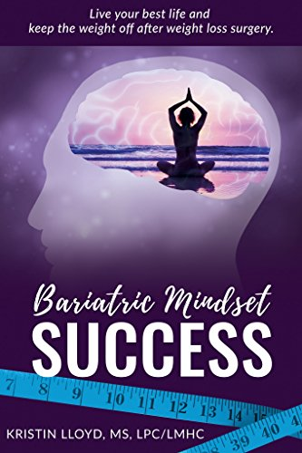 Bariatric Mindset Success: Live Your Best Life and Keep The Weight Off After Weight Loss Surgery