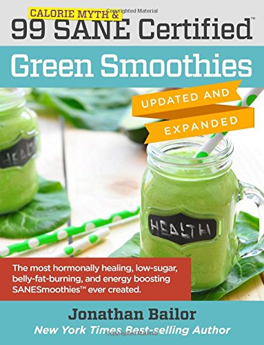 99 Calorie Myth & SANE Certified Green Smoothies (Updated and Expanded): The Most Hormonally Healing, Low-Sugar, Belly-Fat-Burning, and Energy Boosting Green Smoothies Ever Created! (Volume 1)