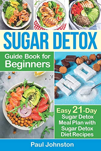 Sugar Detox Guide Book for Beginners: The Complete Guide & Cookbook to Destroy Sugar Cravings, Burn Fat and Lose Weight Fast: Easy 21-Day Sugar Detox Meal Plan with Sugar Detox Diet Recipes