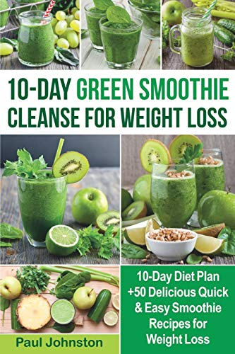 10-Day Green Smoothie Cleanse for Weight Loss: 10-Day Diet Plan +50 Delicious Quick & Easy Smoothie Recipes for Weight Loss (veggie, vegetarian, meal plan, sugar cravings detox, cookbook, plant based)
