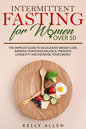 Intermittent Fasting for Women Over 50: The Simplest Guide to Accelerate Weight Loss, Improve Hormones Balance, Promote Longevity and Increase your Energy