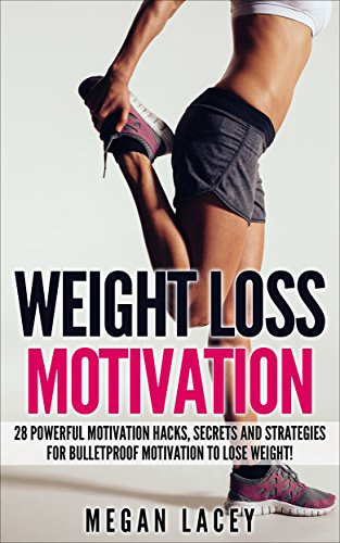 Weight Loss Motivation: 28 Powerful Motivation Hacks, Secrets and Strategies for Bulletproof Motivation to Lose Weight! (Weight Loss Motivation Strategies Book 1)