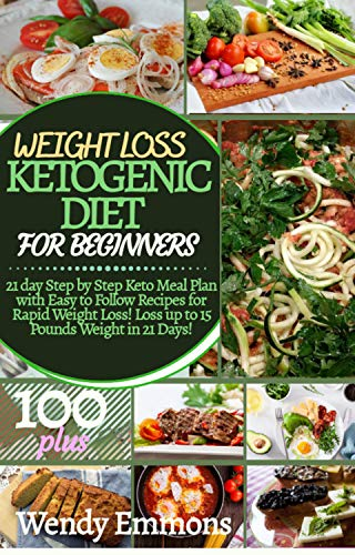 WEIGHT LOSS KETOGENIC DIET FOR BEGINNERS: 21 Day Step by Step Keto Meal Plan with Easy to Follow Recipes for Rapid Weight Loss! Loss up to 15 Pounds Weight in 21 Days!
