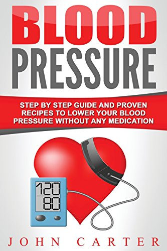 Blood Pressure: Step By Step Guide And Proven Recipes To Lower Your Blood Pressure Without Any Medication (Diabetes, Dash Diet, Blood Pressure, Detox)
