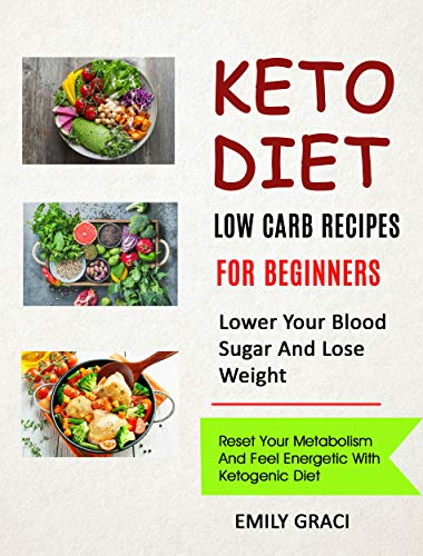 Keto Diet: Low Carb Recipes for Beginners (Lower Your Blood Sugar and Lose Weight): Reset Your Metabolism and Feel Energetic with Ketogenic Diet