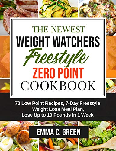 The Newest Weight Watchers Freestyle Zero Point Cookbook: 70 Low Point Recipes, 7-Day Freestyle Weight Loss Meal Plan, Lose Up to 10 Pounds in 1 Week