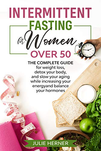 Intermittent Fasting for Woman Over 50: The complete guide for weight loss, detox your body and slow your aging while increasing your energy and balance ... (Feeling great after 50 Book 2020)