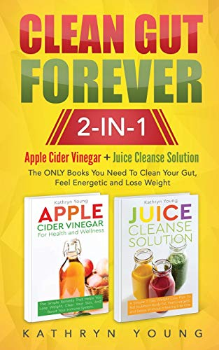 Clean Gut Forever: Apple Cider Vinegar + Juice Cleanse Solution: The ONLY Books You Need To Clean Your Gut, Feel Energetic and Lose Weight