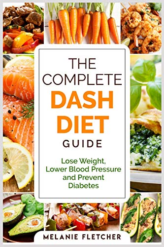 The Complete DASH Diet Guide: Lose Weight, Lower Blood Pressure and Prevent Diabetes