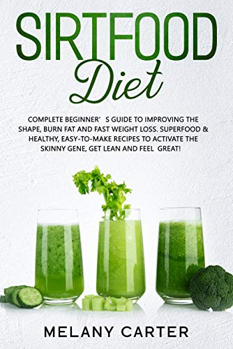 SIRTFOOD DIET: Complete Beginner's Guide to Improving the Shape, Burn Fat and Fast Weight Loss. Superfood & Healthy, Easy-to-Make Recipes to Activate the Skinny Gene, Get Lean and Feel Great!
