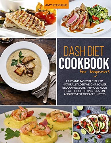 Dash Diet Cookbook For Beginners: Easy and Tasty Recipes to Naturally Lose Weight, Lower Blood Pressure, Improve Your Health, Fight Hypertension and Prevent Diseases in 2020