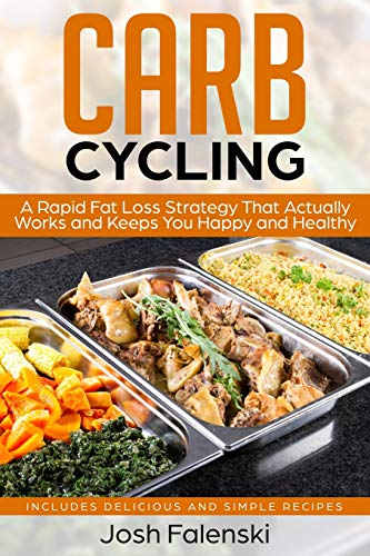 Carb Cycling: A Rapid Fat Loss Strategy That Actually Works and Keeps You Happy and Healthy - Includes Delicious and Simple Recipes