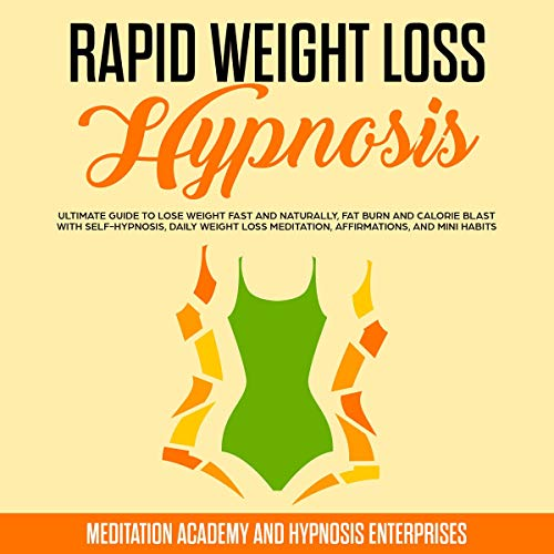 Rapid Weight Loss Hypnosis: Ultimate Guide to Lose Weight Fast and Naturally, Fat Burn and Calorie Blast with Self-Hypnosis, Daily Weight Loss Meditation, Affirmations, and Mini Habits
