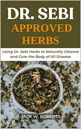 Dr Sebi Approved Herbs: Using Dr Sebi Herbs to Naturally Cleanse and Cure the Body of All Diseases