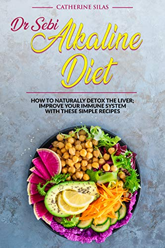 Dr SEBI ALKALINE DIET: HOW TO NATURALLY DETOX THE LIVER; IMPROVE YOUR IMMUNE SYSTEM WITH THESE SIMPLE RECIPES