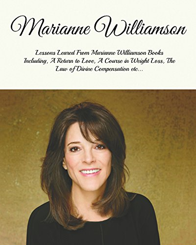 Marianne Williamson: Lessons Learned From Marianne Williamson Books Including, a Return to Love, a Year of Miracles, The Law of Divine Compensation etc…